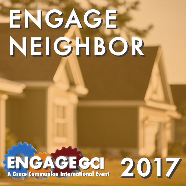 Engage Neighbor EngageGCI A Grace Communion International Event 2017